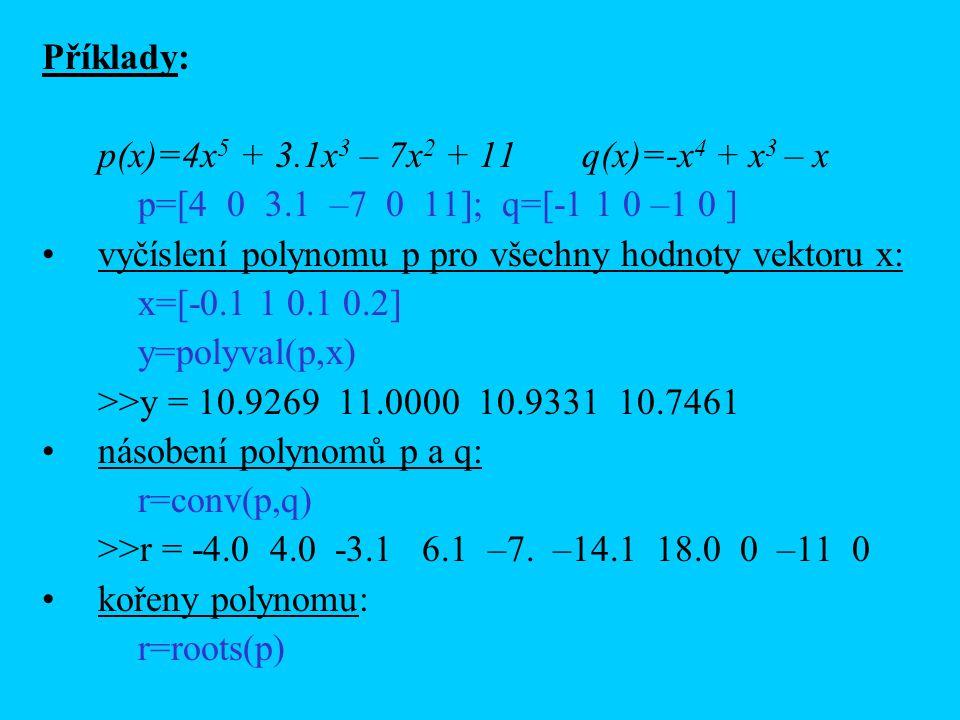 Příklady: p(x)=4x5 + 3.1x3 – 7x2 + 11 q(x)=-x4 + x3 – x. p=[4 0 3.1 –7 0 11]; q=[-1 1 0 –1 0 ]